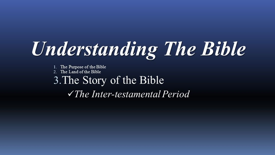 Understanding The Bible 1. The Purpose of the Bible 2. The Land of the Bible 3. The Story of the Bible The Inter-testamental Period