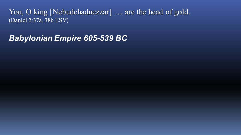 You, O king [Nebudchadnezzar] … are the head of gold. You, O king [Nebudchadnezzar] … are the head of gold. (Daniel 2:37a, 38b ESV) Babylonian Empire