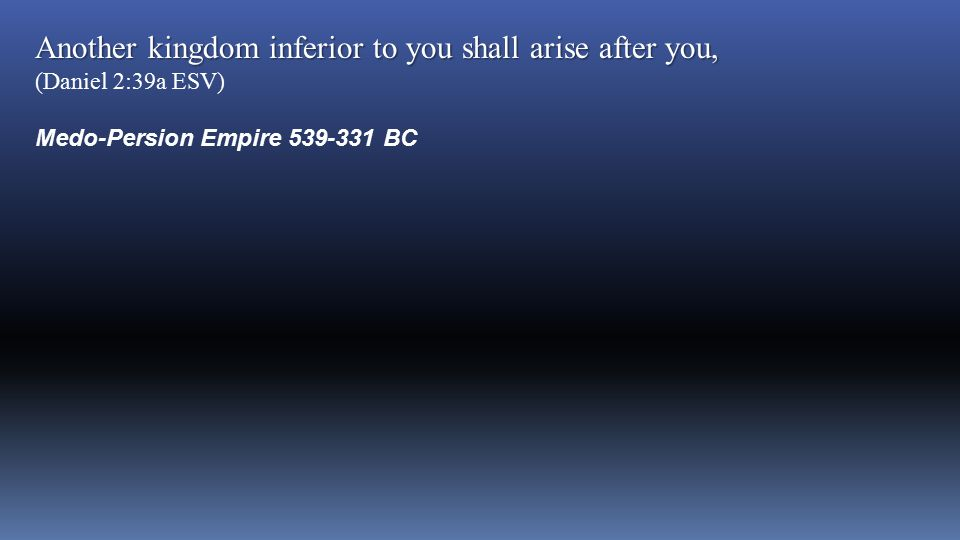 Another kingdom inferior to you shall arise after you, (Daniel 2:39a ESV) Medo-Persion Empire 539-331 BC