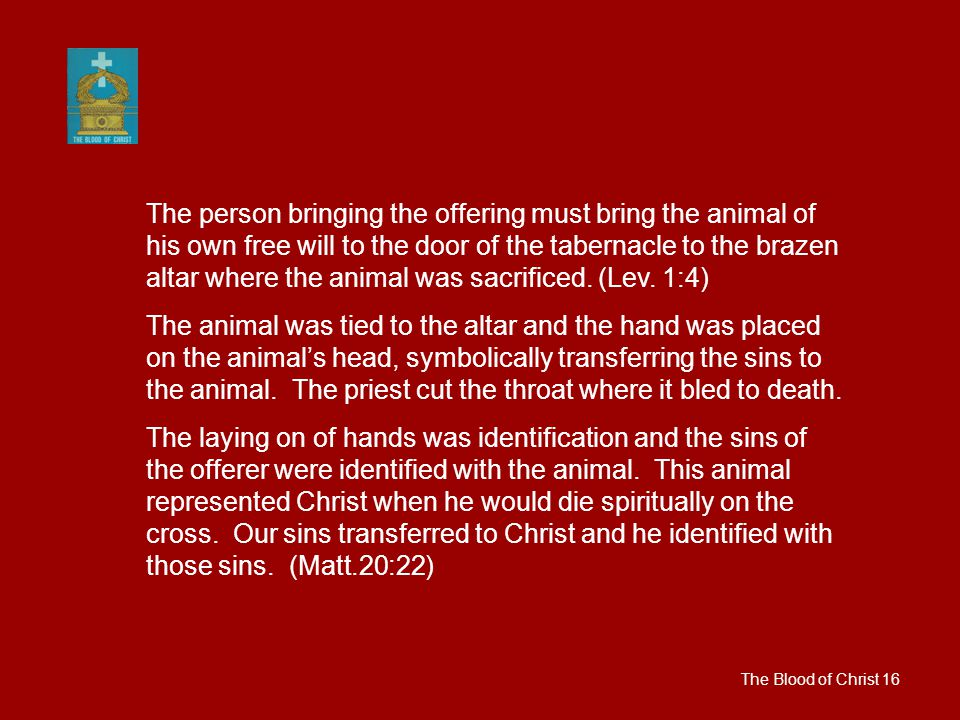 The Blood of Christ 16 The person bringing the offering must bring the animal of his own free will to the door of the tabernacle to the brazen altar where the animal was sacrificed.