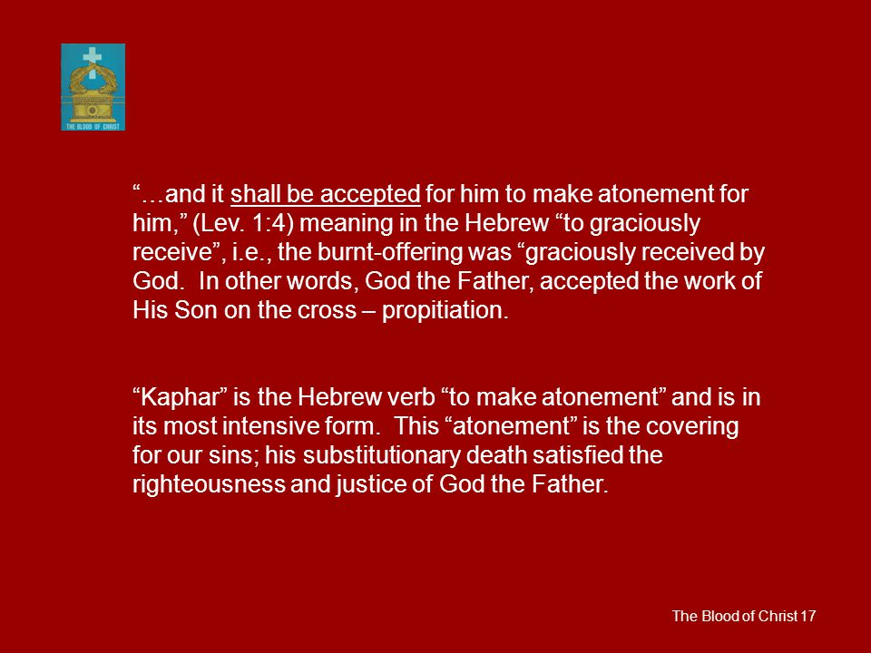 The Blood of Christ 17 …and it shall be accepted for him to make atonement for him, (Lev.