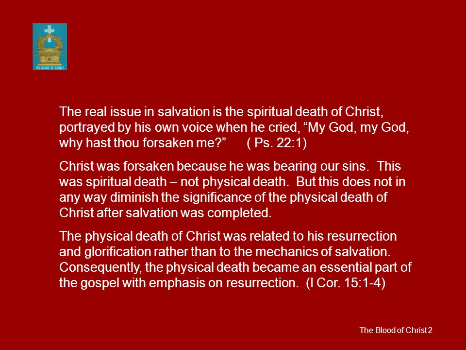 The Blood of Christ 2 The real issue in salvation is the spiritual death of Christ, portrayed by his own voice when he cried, My God, my God, why hast thou forsaken me ( Ps.