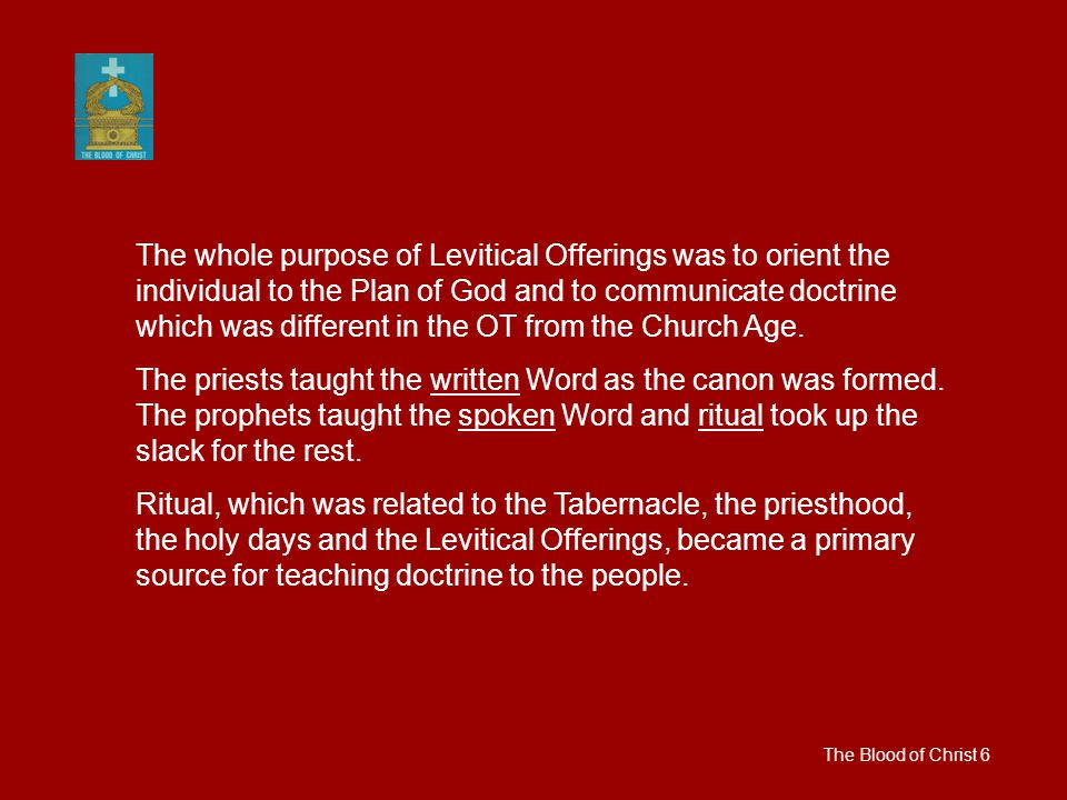 The Blood of Christ 6 The whole purpose of Levitical Offerings was to orient the individual to the Plan of God and to communicate doctrine which was different in the OT from the Church Age.