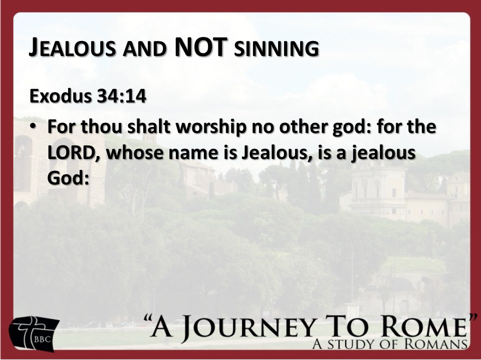 J EALOUS AND NOT SINNING Exodus 34:14 For thou shalt worship no other god: for the LORD, whose name is Jealous, is a jealous God: For thou shalt worship no other god: for the LORD, whose name is Jealous, is a jealous God: