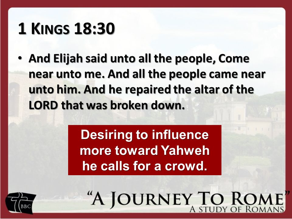 1 K INGS 18:30 And Elijah said unto all the people, Come near unto me.