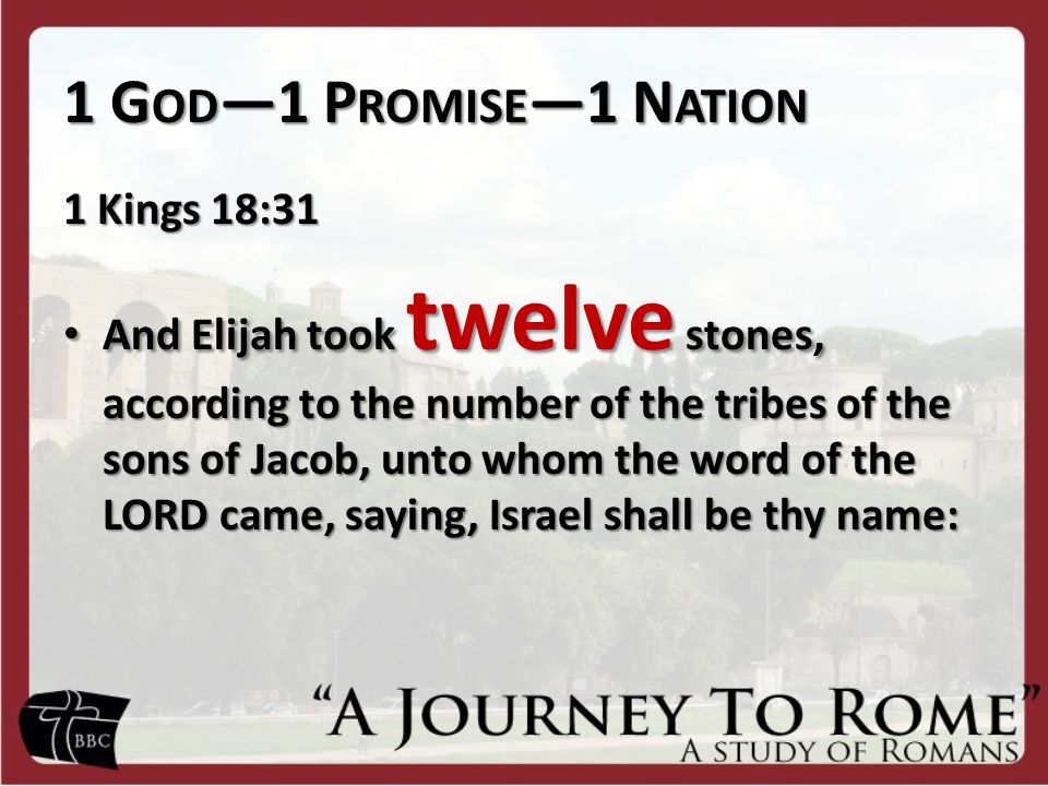 1 G OD —1 P ROMISE —1 N ATION 1 Kings 18:31 And Elijah took twelve stones, according to the number of the tribes of the sons of Jacob, unto whom the word of the LORD came, saying, Israel shall be thy name: And Elijah took twelve stones, according to the number of the tribes of the sons of Jacob, unto whom the word of the LORD came, saying, Israel shall be thy name: