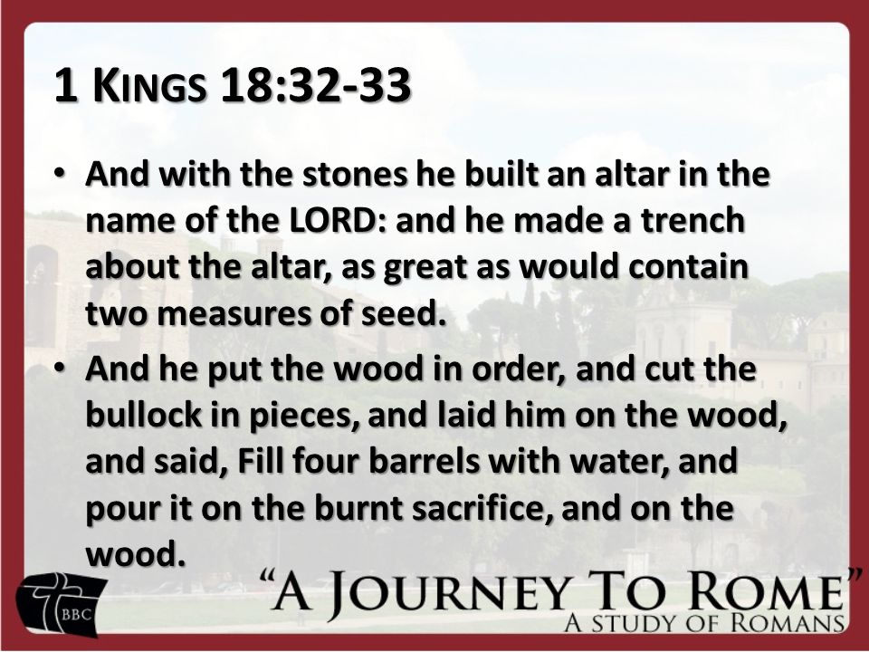 1 K INGS 18:32-33 And with the stones he built an altar in the name of the LORD: and he made a trench about the altar, as great as would contain two measures of seed.
