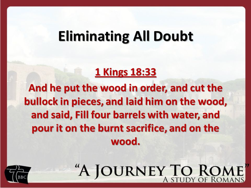 Eliminating All Doubt 1 Kings 18:33 And he put the wood in order, and cut the bullock in pieces, and laid him on the wood, and said, Fill four barrels with water, and pour it on the burnt sacrifice, and on the wood.