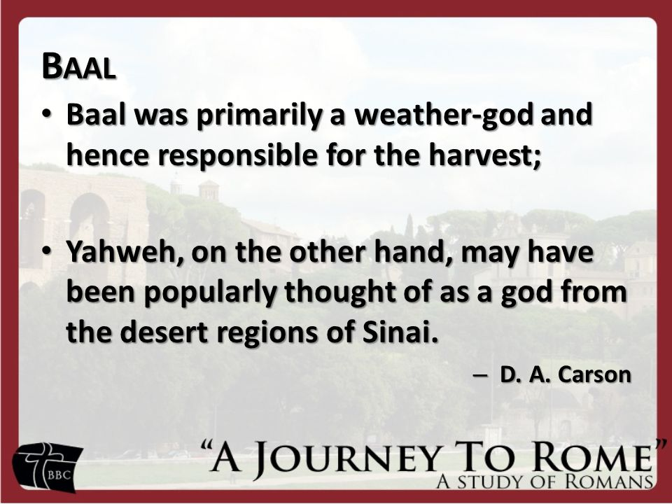 B AAL Baal was primarily a weather-god and hence responsible for the harvest; Baal was primarily a weather-god and hence responsible for the harvest; Yahweh, on the other hand, may have been popularly thought of as a god from the desert regions of Sinai.