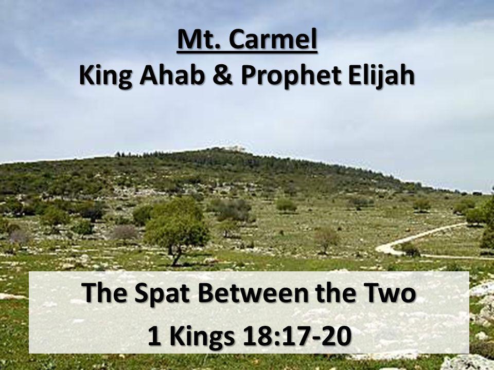 Mt. Carmel King Ahab & Prophet Elijah The Spat Between the Two 1 Kings 18:17-20