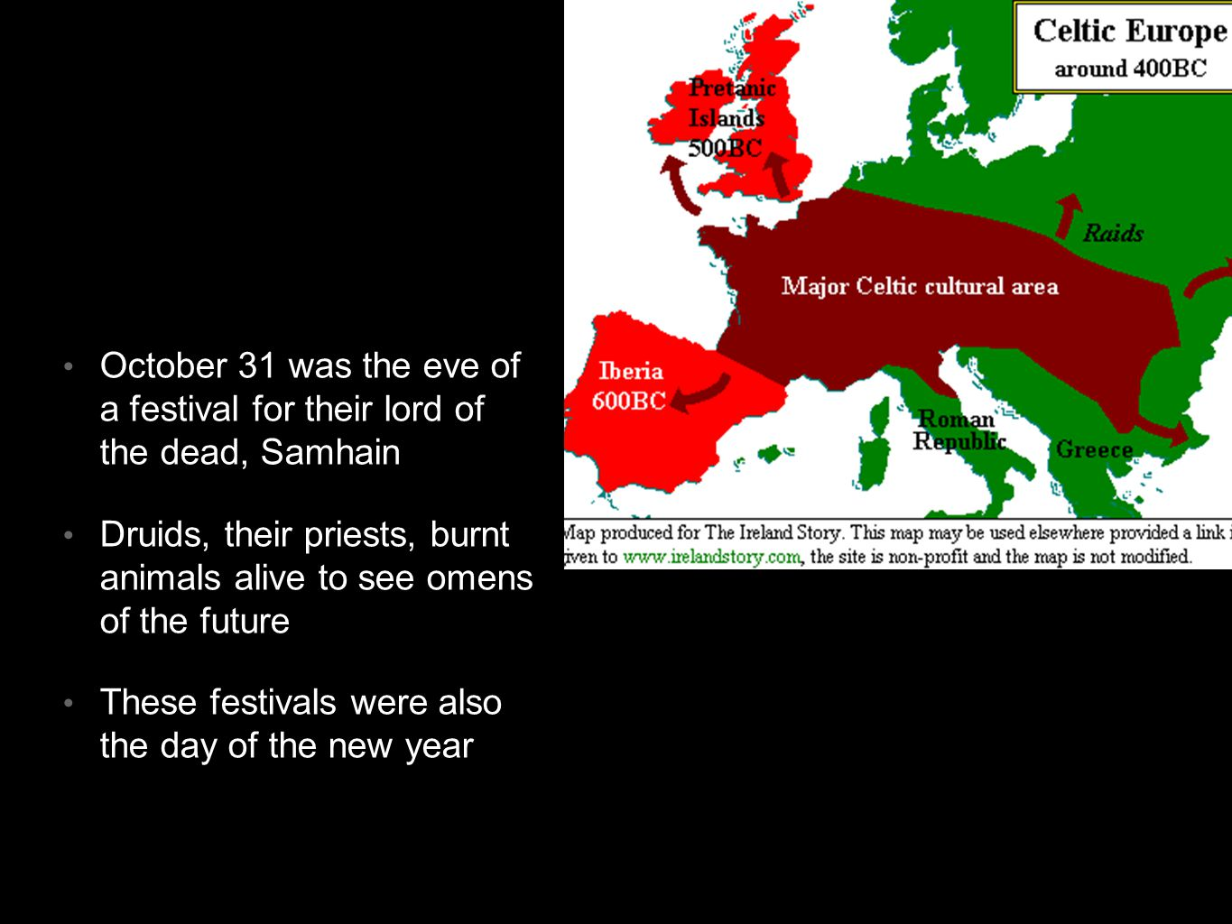 Celtic roots October 31 was the eve of a festival for their lord of the dead, Samhain Druids, their priests, burnt animals alive to see omens of the future These festivals were also the day of the new year