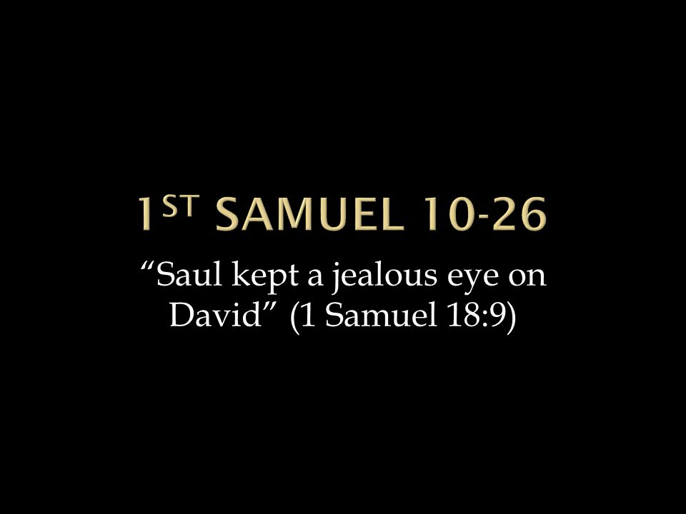 Saul kept a jealous eye on David (1 Samuel 18:9)