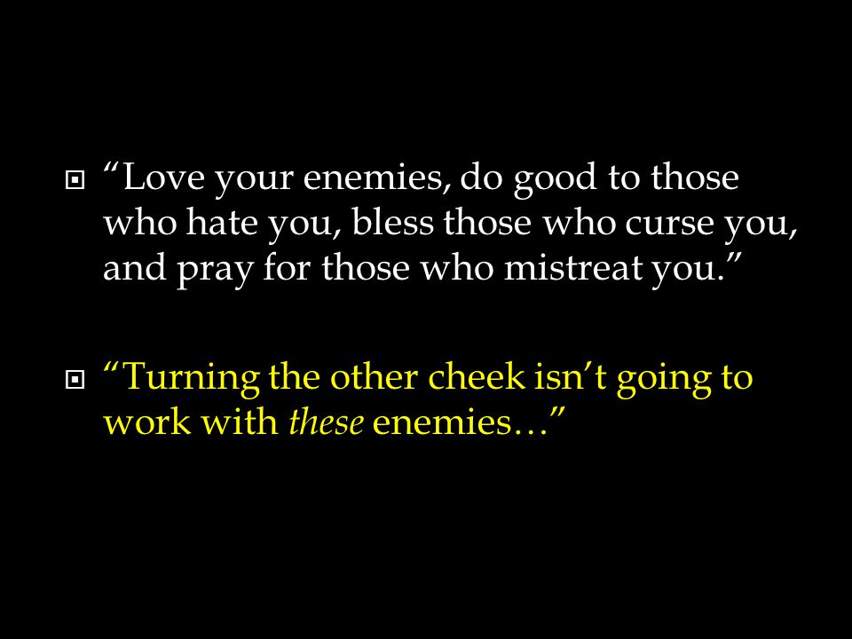  Love your enemies, do good to those who hate you, bless those who curse you, and pray for those who mistreat you.  Turning the other cheek isn't going to work with these enemies…