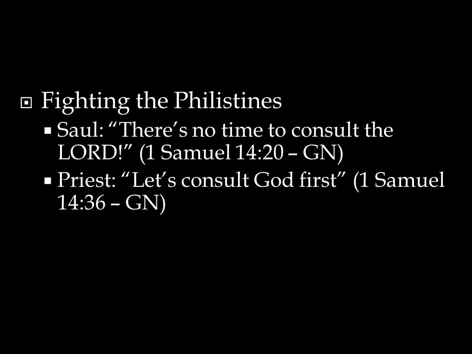  Fighting the Philistines  Saul: There's no time to consult the LORD! (1 Samuel 14:20 – GN)  Priest: Let's consult God first (1 Samuel 14:36 – GN)