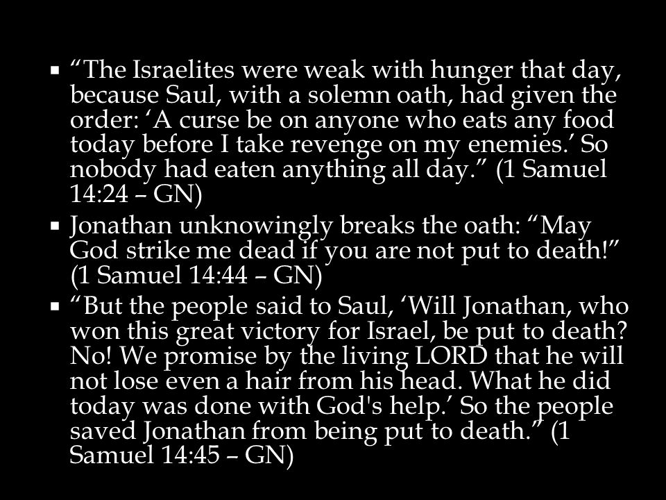  The Israelites were weak with hunger that day, because Saul, with a solemn oath, had given the order: 'A curse be on anyone who eats any food today before I take revenge on my enemies.' So nobody had eaten anything all day. (1 Samuel 14:24 – GN)  Jonathan unknowingly breaks the oath: May God strike me dead if you are not put to death! (1 Samuel 14:44 – GN)  But the people said to Saul, 'Will Jonathan, who won this great victory for Israel, be put to death.