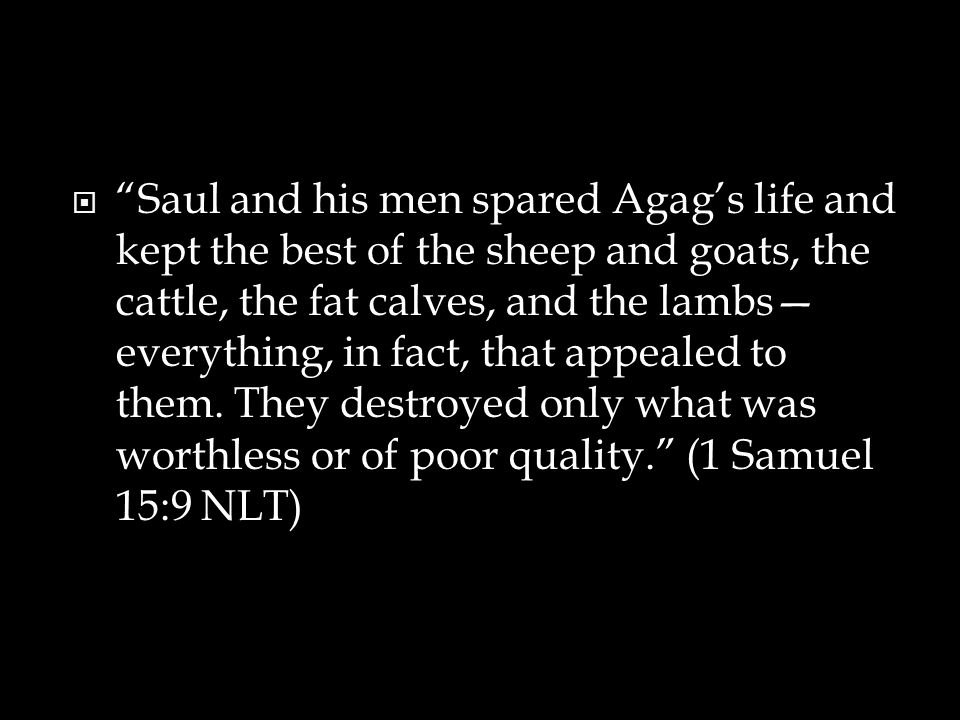  Saul and his men spared Agag's life and kept the best of the sheep and goats, the cattle, the fat calves, and the lambs— everything, in fact, that appealed to them.