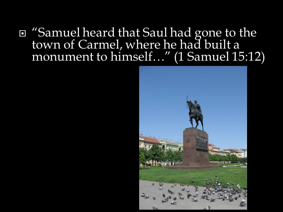  Samuel heard that Saul had gone to the town of Carmel, where he had built a monument to himself… (1 Samuel 15:12)