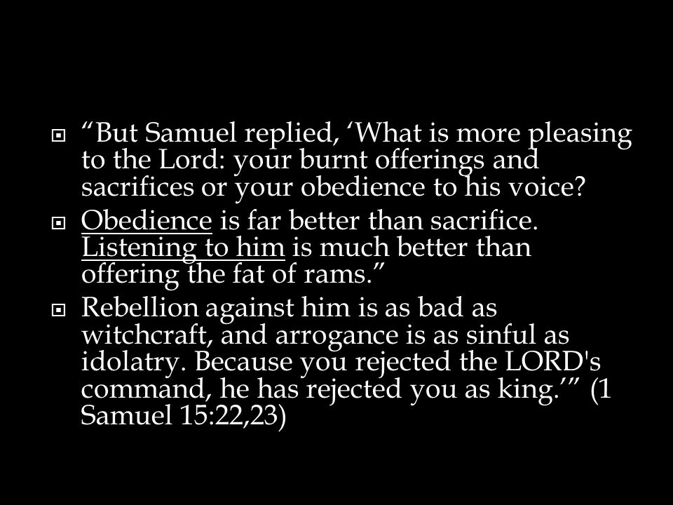  But Samuel replied, 'What is more pleasing to the Lord: your burnt offerings and sacrifices or your obedience to his voice.