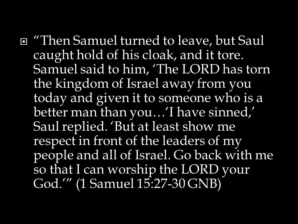  Then Samuel turned to leave, but Saul caught hold of his cloak, and it tore.