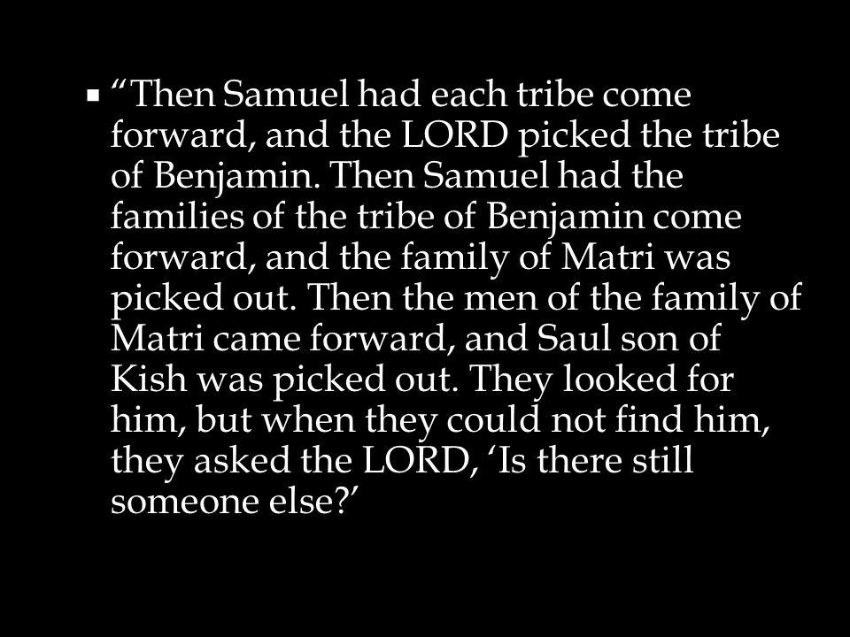  Then Samuel had each tribe come forward, and the LORD picked the tribe of Benjamin.