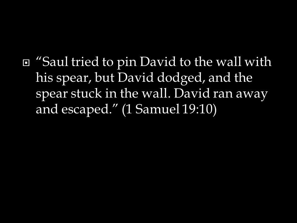  Saul tried to pin David to the wall with his spear, but David dodged, and the spear stuck in the wall.