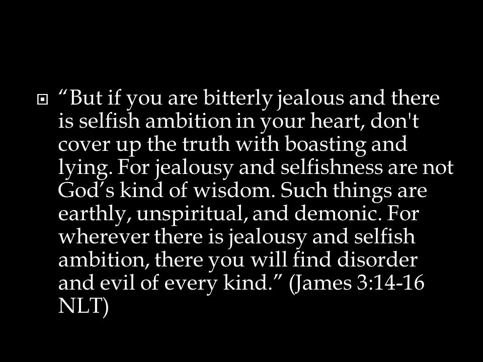  But if you are bitterly jealous and there is selfish ambition in your heart, don t cover up the truth with boasting and lying.