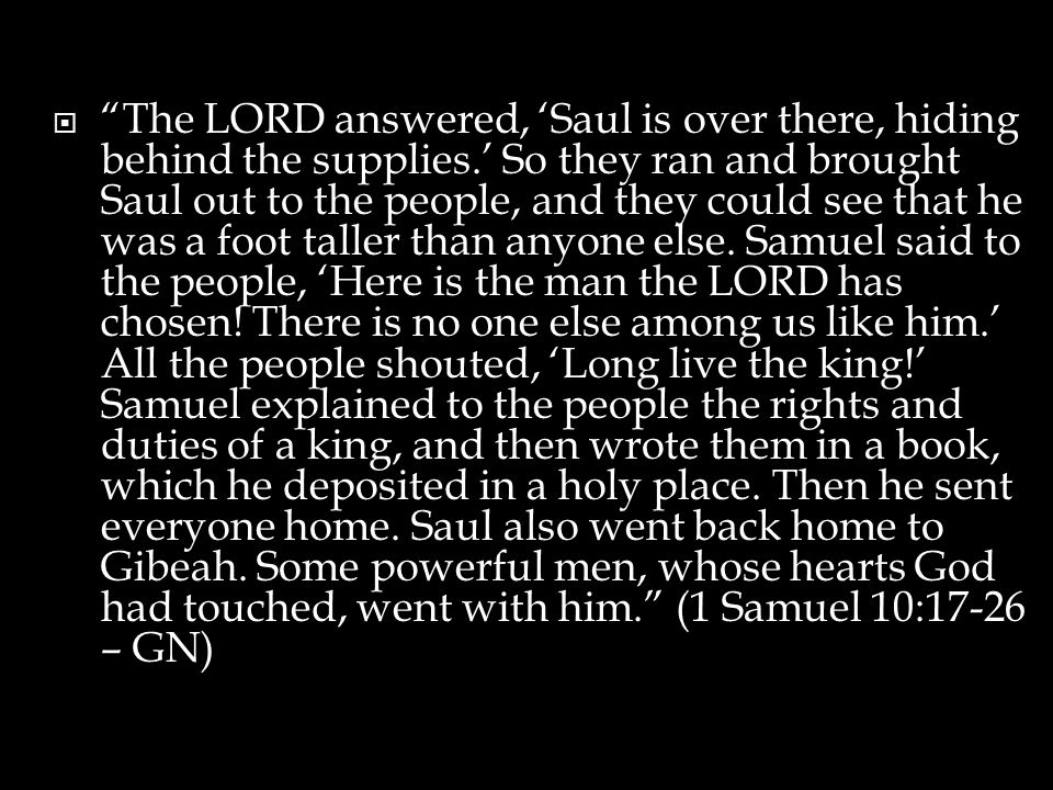  The LORD answered, 'Saul is over there, hiding behind the supplies.' So they ran and brought Saul out to the people, and they could see that he was a foot taller than anyone else.