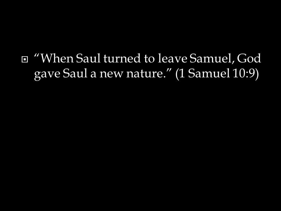  When Saul turned to leave Samuel, God gave Saul a new nature. (1 Samuel 10:9)