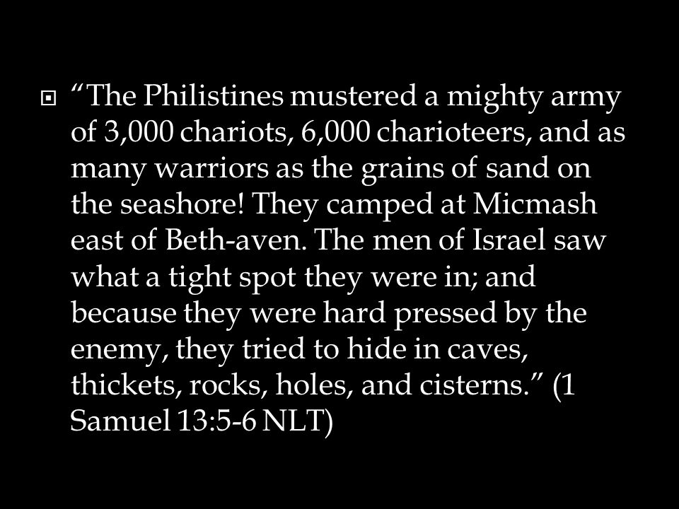  The Philistines mustered a mighty army of 3,000 chariots, 6,000 charioteers, and as many warriors as the grains of sand on the seashore.
