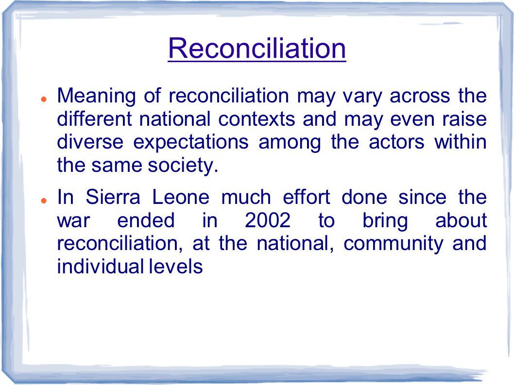 Reconciliation Meaning of reconciliation may vary across the different national contexts and may even raise diverse expectations among the actors within the same society.