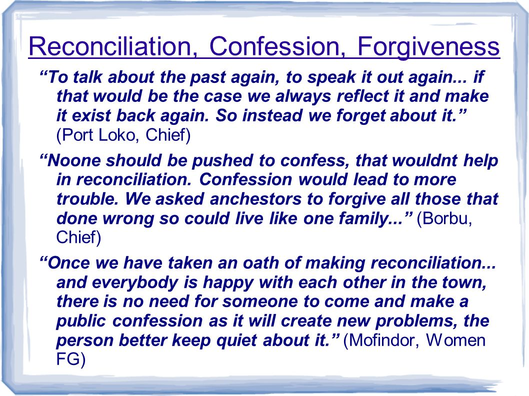 Reconciliation, Confession, Forgiveness Because of the fear they [the ex-combatants] were having when they returned from the war, they were afraid to explain all their bad deeds, they were afraid to confess, so they would call on their immediate friends or brothers to explain all the deeds and then later those family members would go and tell that to the authorities or to the community. (Njagbahun, Youth FG) There is a law that whenever we go to the society shrine, if you have any hidden thing inside yourself, you have to confess.