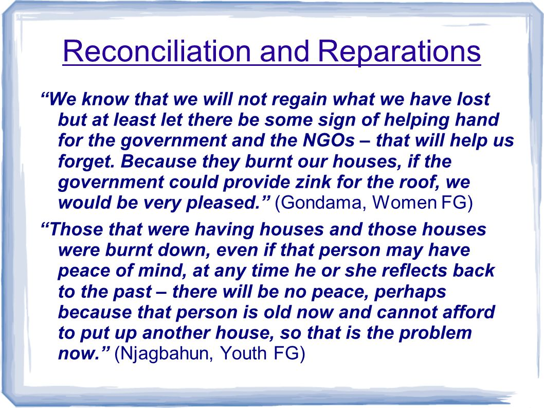 Reconciliation and Reparations We know that we will not regain what we have lost but at least let there be some sign of helping hand for the government and the NGOs – that will help us forget.
