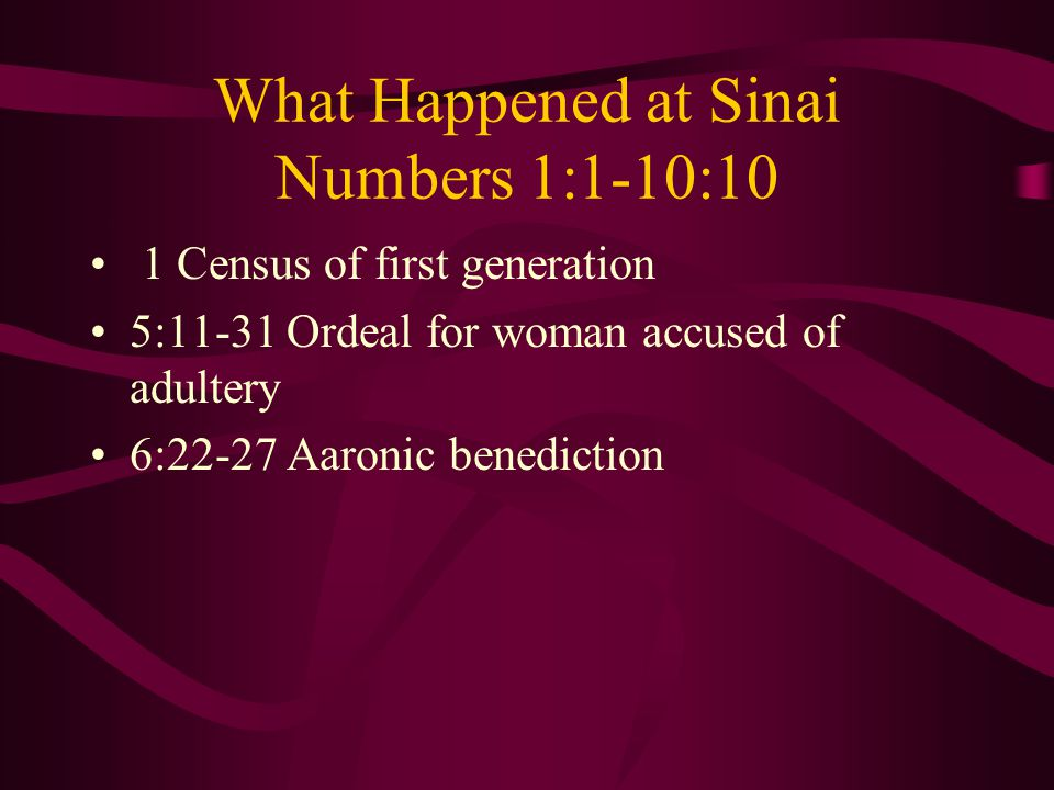 What Happened at Sinai Numbers 1:1-10:10 1 Census of first generation 5:11-31 Ordeal for woman accused of adultery 6:22-27 Aaronic benediction