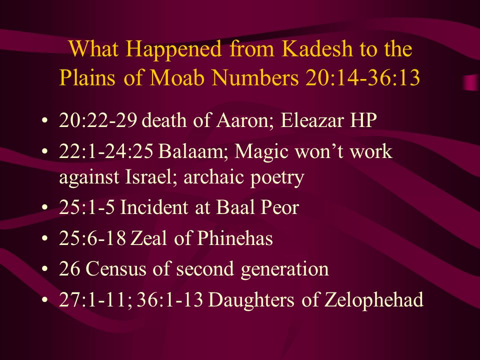 What Happened from Kadesh to the Plains of Moab Numbers 20:14-36:13 20:22-29 death of Aaron; Eleazar HP 22:1-24:25 Balaam; Magic won't work against Israel; archaic poetry 25:1-5 Incident at Baal Peor 25:6-18 Zeal of Phinehas 26 Census of second generation 27:1-11; 36:1-13 Daughters of Zelophehad
