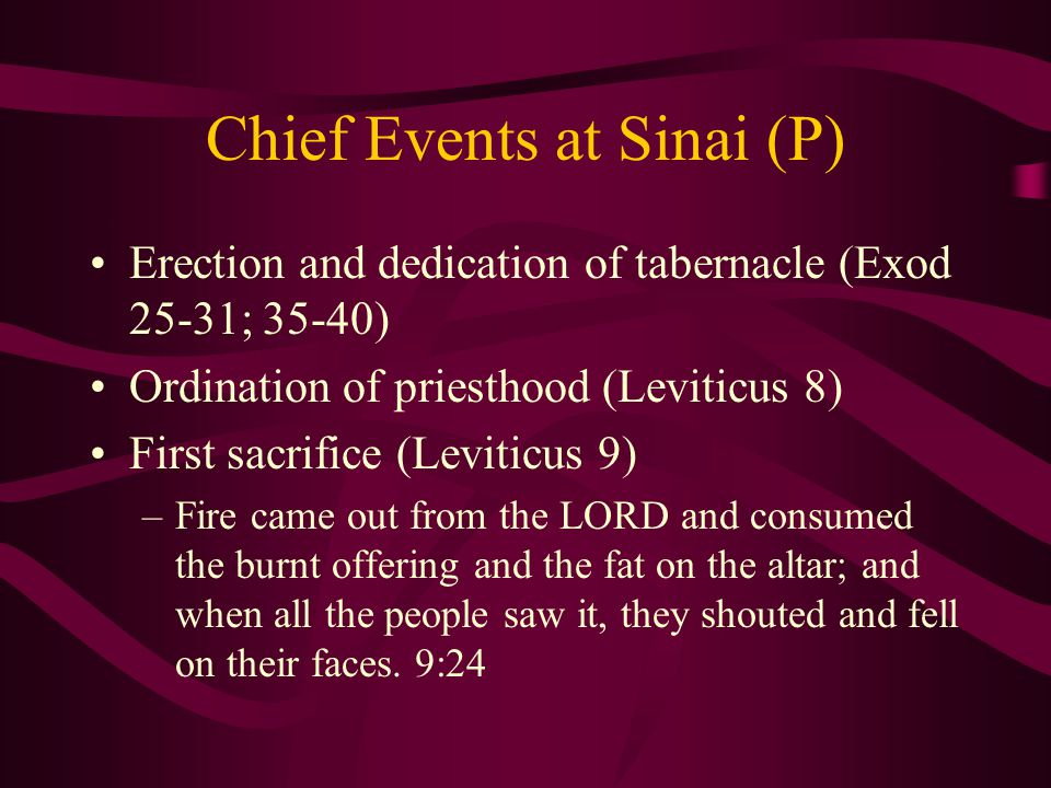 Chief Events at Sinai (P) Erection and dedication of tabernacle (Exod 25-31; 35-40) Ordination of priesthood (Leviticus 8) First sacrifice (Leviticus 9) –Fire came out from the LORD and consumed the burnt offering and the fat on the altar; and when all the people saw it, they shouted and fell on their faces.