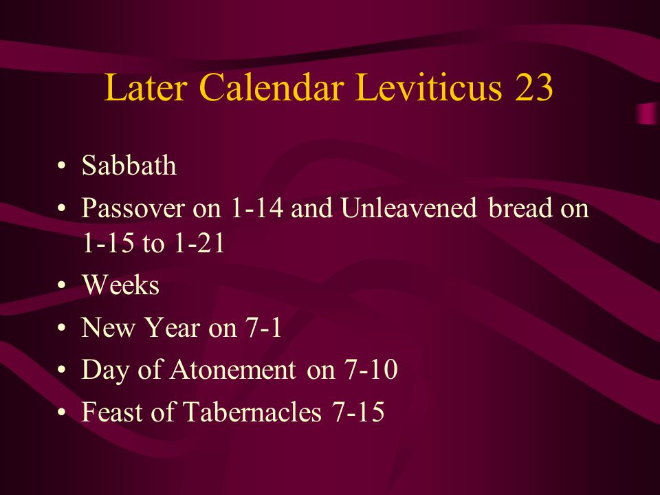 Later Calendar Leviticus 23 Sabbath Passover on 1-14 and Unleavened bread on 1-15 to 1-21 Weeks New Year on 7-1 Day of Atonement on 7-10 Feast of Tabernacles 7-15