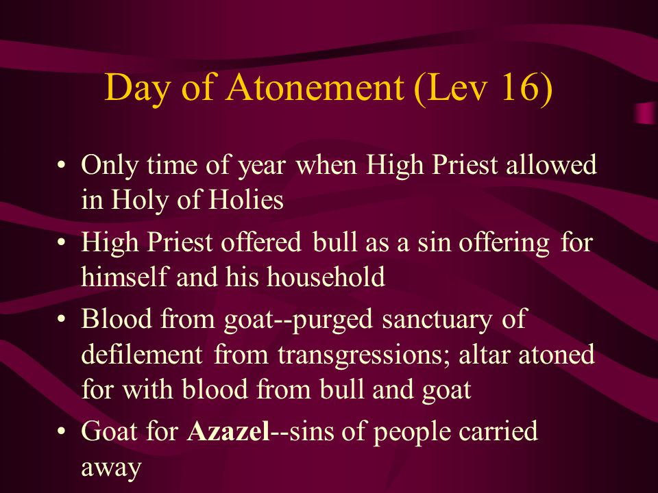 Day of Atonement (Lev 16) Only time of year when High Priest allowed in Holy of Holies High Priest offered bull as a sin offering for himself and his household Blood from goat--purged sanctuary of defilement from transgressions; altar atoned for with blood from bull and goat Goat for Azazel--sins of people carried away