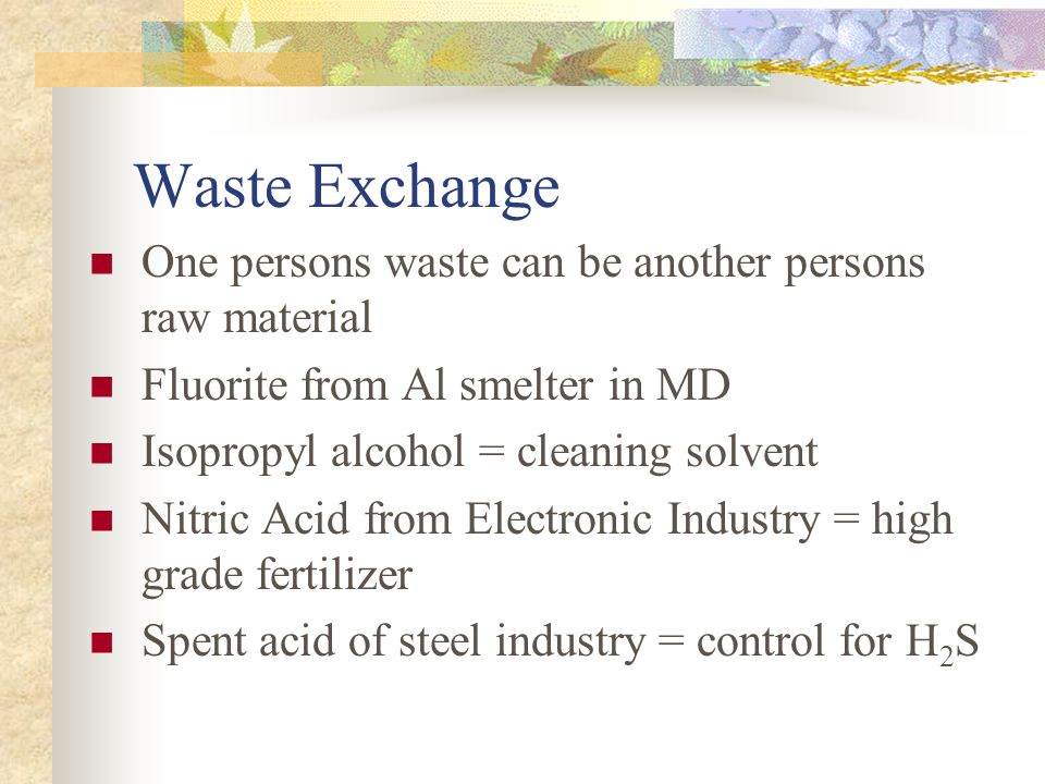 Waste Exchange One persons waste can be another persons raw material Fluorite from Al smelter in MD Isopropyl alcohol = cleaning solvent Nitric Acid from Electronic Industry = high grade fertilizer Spent acid of steel industry = control for H 2 S