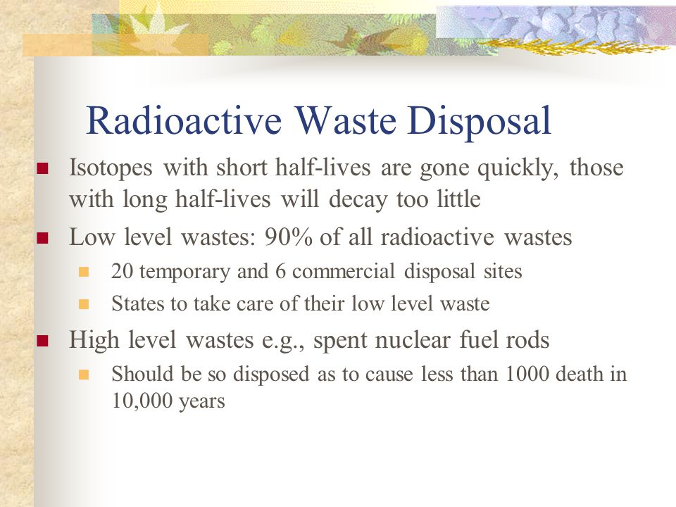 Radioactive Waste Disposal Isotopes with short half-lives are gone quickly, those with long half-lives will decay too little Low level wastes: 90% of all radioactive wastes 20 temporary and 6 commercial disposal sites States to take care of their low level waste High level wastes e.g., spent nuclear fuel rods Should be so disposed as to cause less than 1000 death in 10,000 years