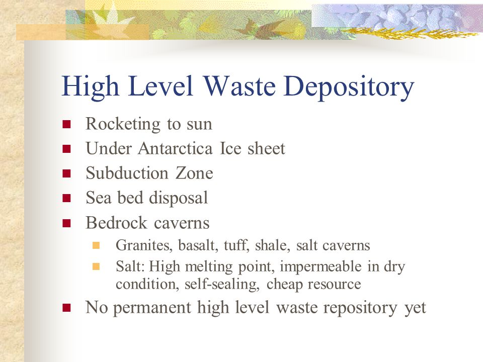 High Level Waste Depository Rocketing to sun Under Antarctica Ice sheet Subduction Zone Sea bed disposal Bedrock caverns Granites, basalt, tuff, shale, salt caverns Salt: High melting point, impermeable in dry condition, self-sealing, cheap resource No permanent high level waste repository yet