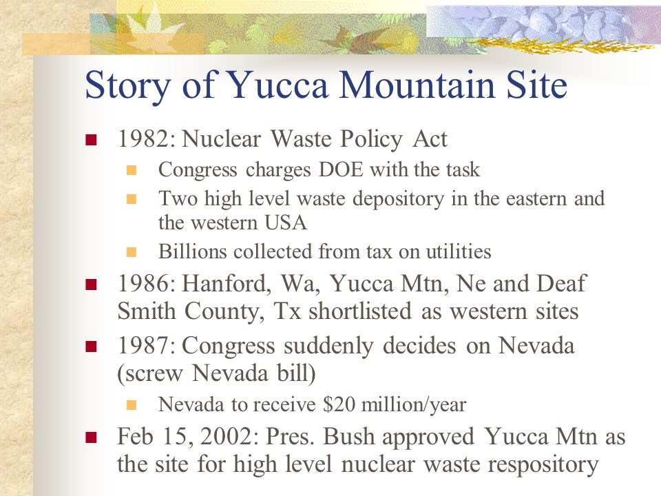 Story of Yucca Mountain Site 1982: Nuclear Waste Policy Act Congress charges DOE with the task Two high level waste depository in the eastern and the western USA Billions collected from tax on utilities 1986: Hanford, Wa, Yucca Mtn, Ne and Deaf Smith County, Tx shortlisted as western sites 1987: Congress suddenly decides on Nevada (screw Nevada bill) Nevada to receive $20 million/year Feb 15, 2002: Pres.