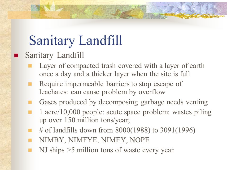 Sanitary Landfill Layer of compacted trash covered with a layer of earth once a day and a thicker layer when the site is full Require impermeable barriers to stop escape of leachates: can cause problem by overflow Gases produced by decomposing garbage needs venting 1 acre/10,000 people: acute space problem: wastes piling up over 150 million tons/year; # of landfills down from 8000(1988) to 3091(1996) NIMBY, NIMFYE, NIMEY, NOPE NJ ships >5 million tons of waste every year