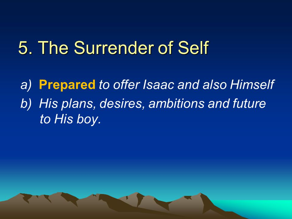 5. The Surrender of Self a) Prepared to offer Isaac and also Himself b) His plans, desires, ambitions and future to His boy.