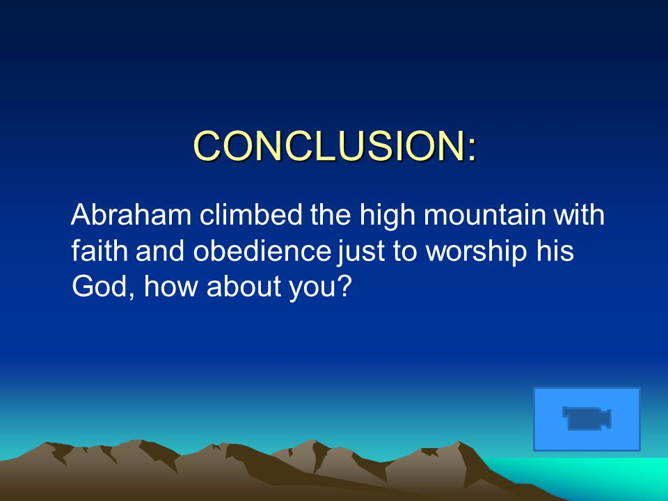 CONCLUSION: Abraham climbed the high mountain with faith and obedience just to worship his God, how about you?