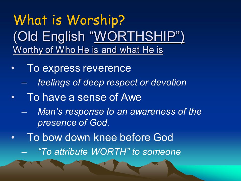 """(Old English """"WORTHSHIP"""") Worthy of Who He is and what He is What is Worship? (Old English """"WORTHSHIP"""") Worthy of Who He is and what He is To express"""
