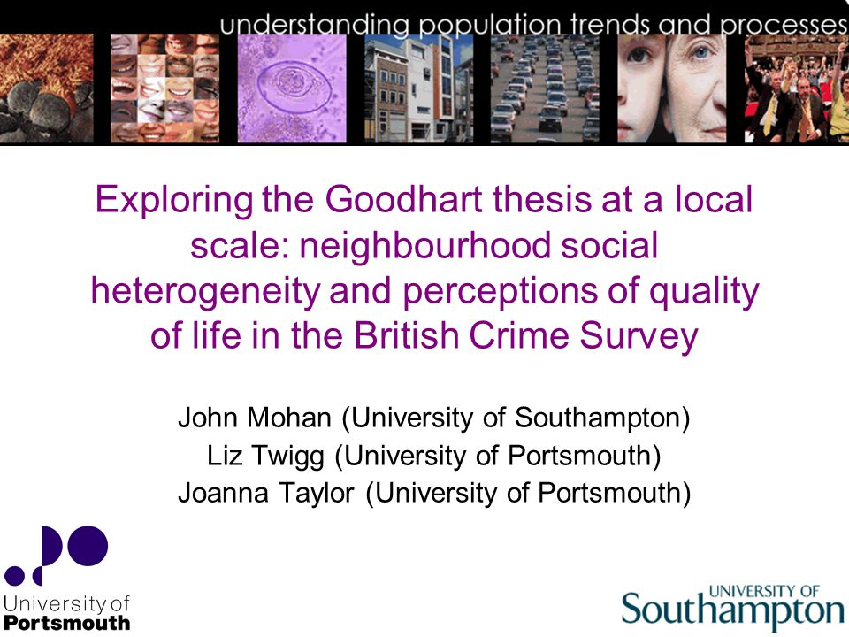 Exploring the Goodhart thesis at a local scale: neighbourhood social heterogeneity and perceptions of quality of life in the British Crime Survey John Mohan (University of Southampton) Liz Twigg (University of Portsmouth) Joanna Taylor (University of Portsmouth)