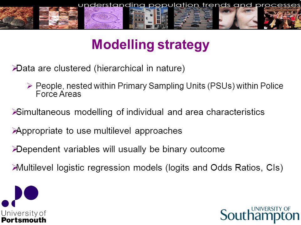 Modelling strategy  Data are clustered (hierarchical in nature)  People, nested within Primary Sampling Units (PSUs) within Police Force Areas  Simultaneous modelling of individual and area characteristics  Appropriate to use multilevel approaches  Dependent variables will usually be binary outcome  Multilevel logistic regression models (logits and Odds Ratios, CIs)