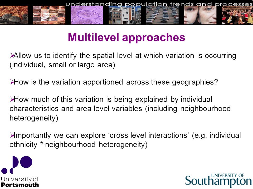 Multilevel approaches  Allow us to identify the spatial level at which variation is occurring (individual, small or large area)  How is the variation apportioned across these geographies.