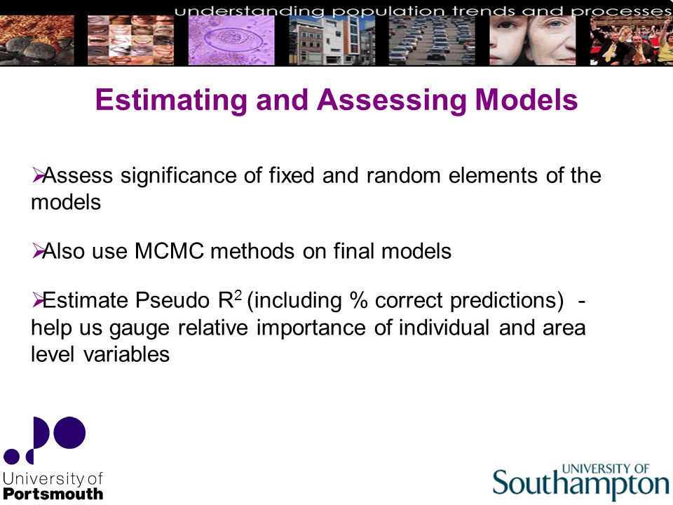 Estimating and Assessing Models  Assess significance of fixed and random elements of the models  Also use MCMC methods on final models  Estimate Pseudo R 2 (including % correct predictions) - help us gauge relative importance of individual and area level variables