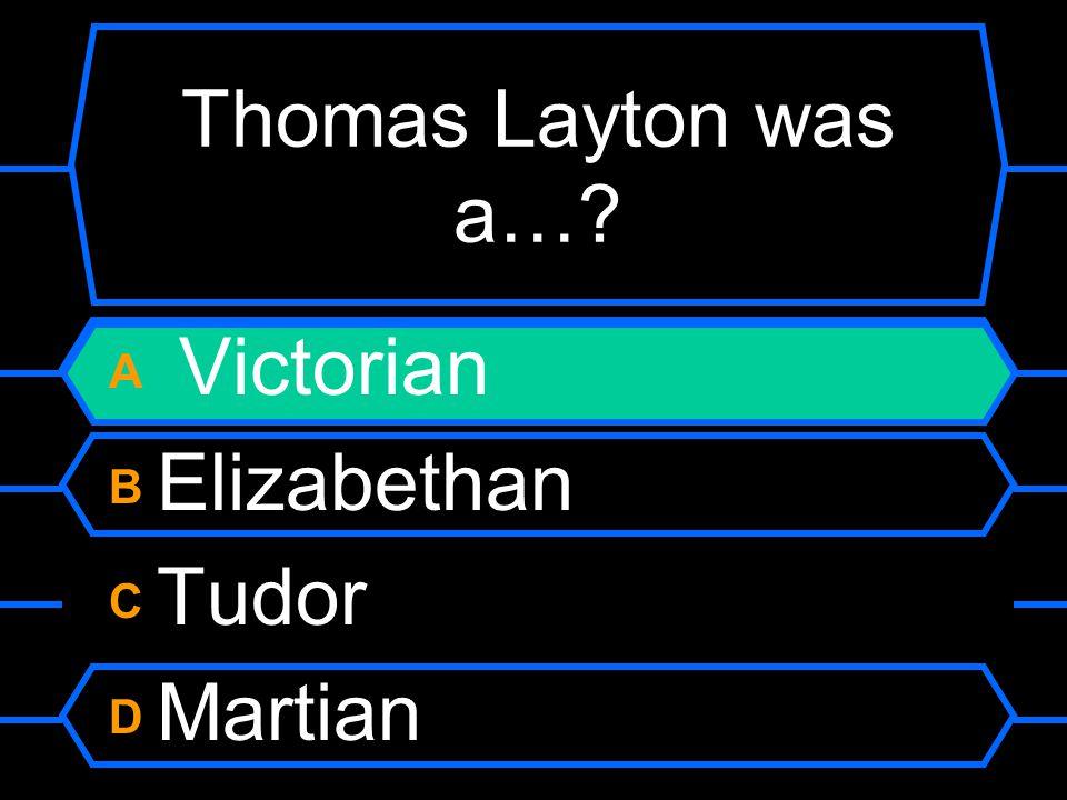 Thomas Layton was a…? A Victorian B Elizabethan C Tudor D Martian